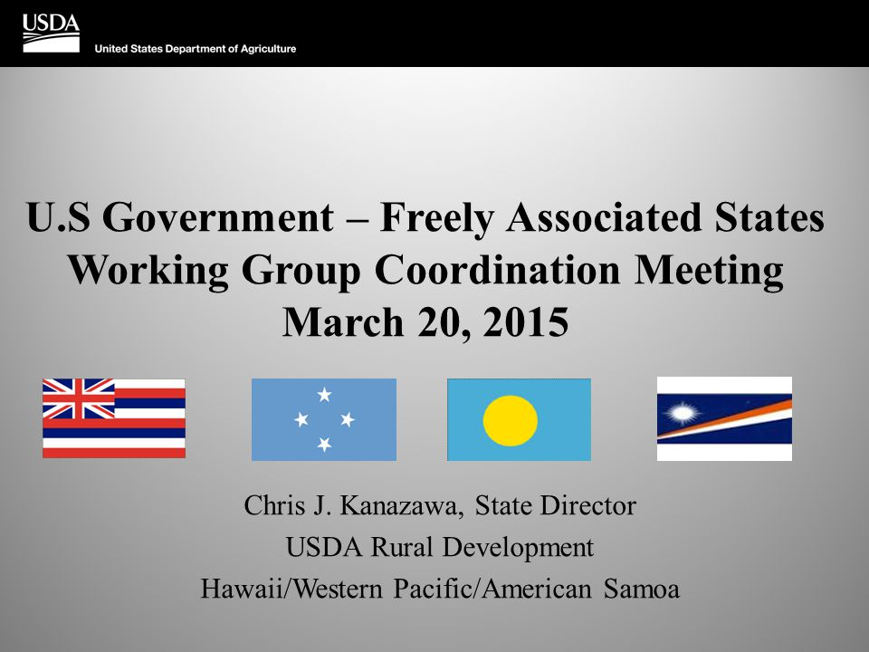 U.S Government – Freely Associated States Working Group Coordination Meeting March 20, 2015 Chris J. Kanazawa, State Director USDA Rural Development H