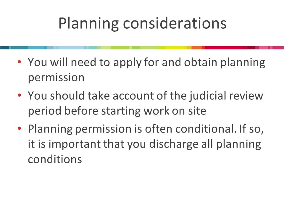 Planning considerations You will need to apply for and obtain planning permission You should take account of the judicial review period before starting work on site Planning permission is often conditional.