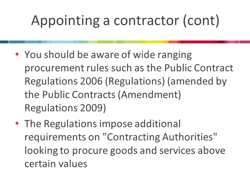 Appointing a contractor (cont) You should be aware of wide ranging procurement rules such as the Public Contract Regulations 2006 (Regulations) (amended by the Public Contracts (Amendment) Regulations 2009) The Regulations impose additional requirements on Contracting Authorities looking to procure goods and services above certain values