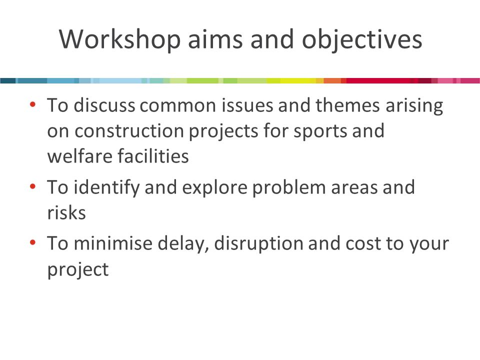 Workshop aims and objectives To discuss common issues and themes arising on construction projects for sports and welfare facilities To identify and explore problem areas and risks To minimise delay, disruption and cost to your project