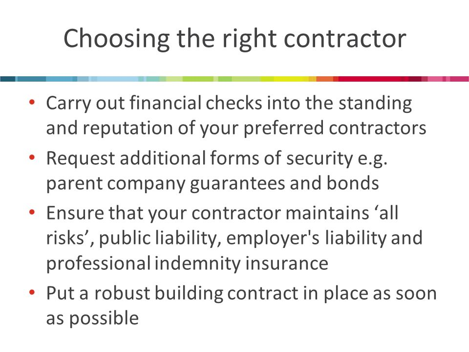 Choosing the right contractor Carry out financial checks into the standing and reputation of your preferred contractors Request additional forms of security e.g.