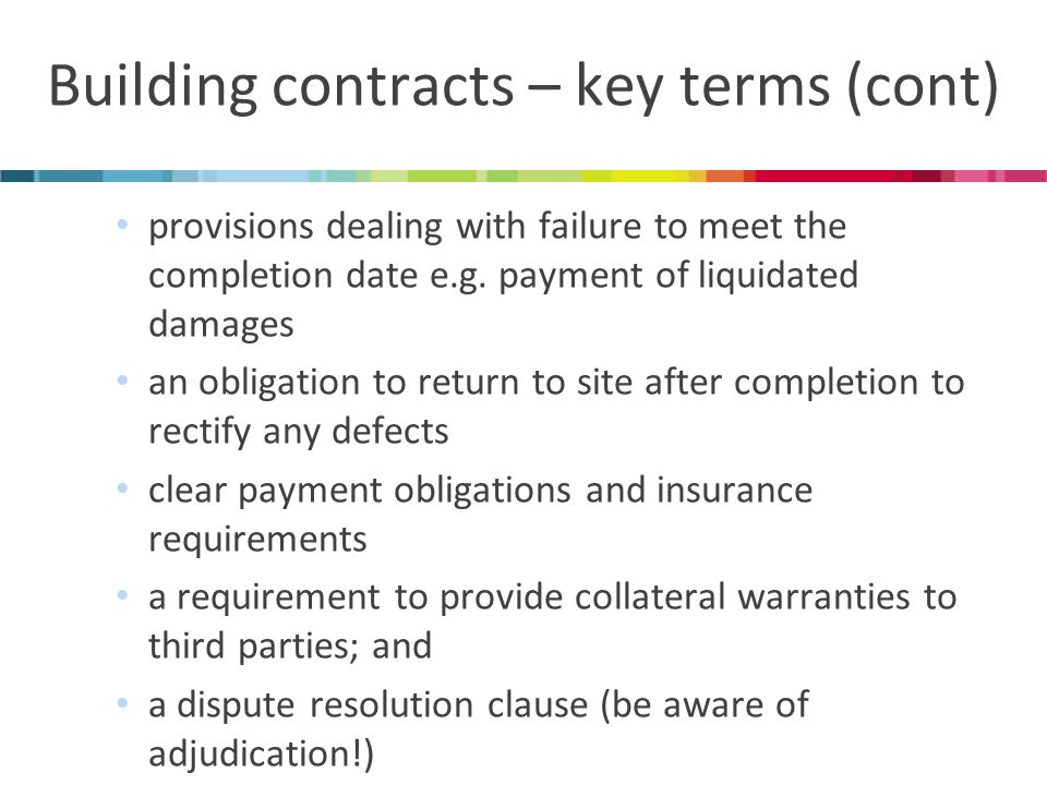 Building contracts – key terms (cont) provisions dealing with failure to meet the completion date e.g.