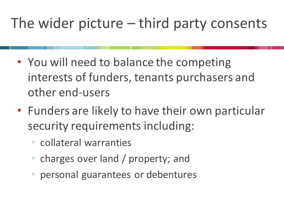 The wider picture – third party consents You will need to balance the competing interests of funders, tenants purchasers and other end-users Funders are likely to have their own particular security requirements including: collateral warranties charges over land / property; and personal guarantees or debentures