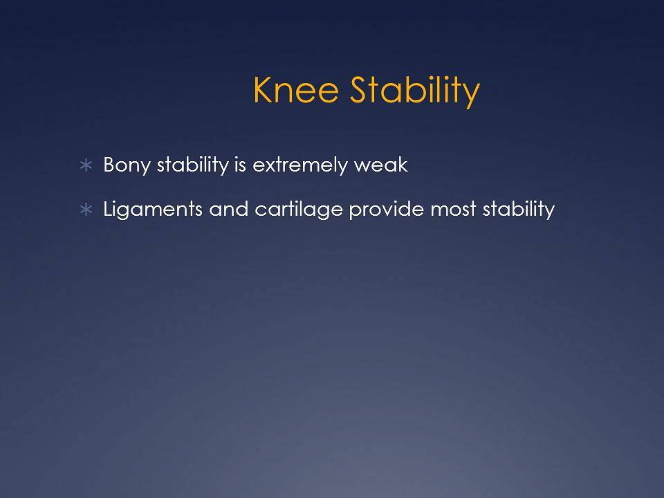 Knee Stability  Bony stability is extremely weak  Ligaments and cartilage provide most stability