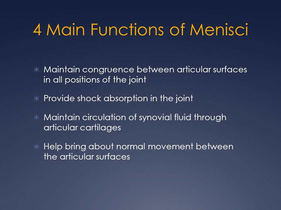 4 Main Functions of Menisci  Maintain congruence between articular surfaces in all positions of the joint  Provide shock absorption in the joint  M
