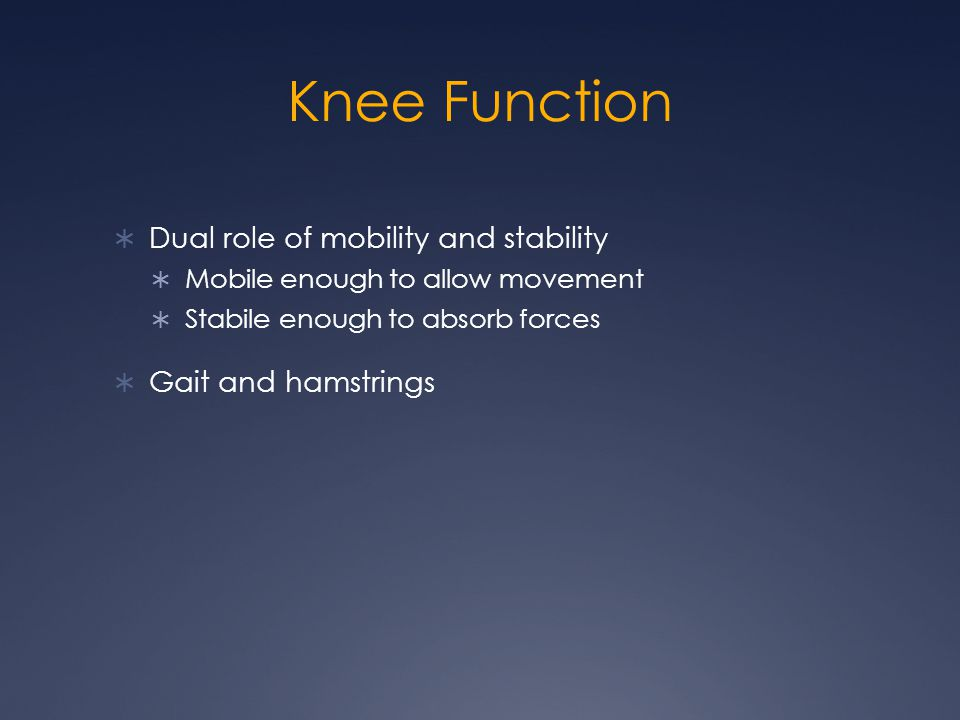 Knee Function  Dual role of mobility and stability  Mobile enough to allow movement  Stabile enough to absorb forces  Gait and hamstrings