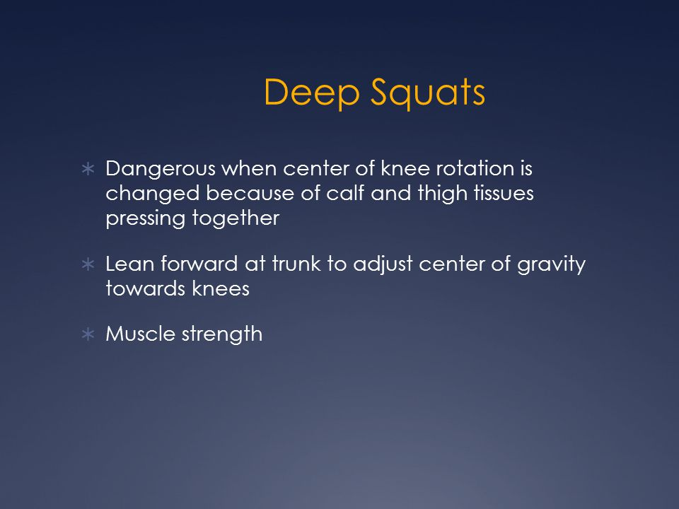 Deep Squats  Dangerous when center of knee rotation is changed because of calf and thigh tissues pressing together  Lean forward at trunk to adjust