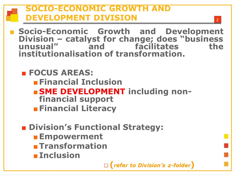 2 SOCIO-ECONOMIC GROWTH AND DEVELOPMENT DIVISION ■ Socio-Economic Growth and Development Division – catalyst for change; does business unusual and facilitates the institutionalisation of transformation.
