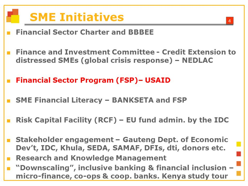 4 SME Initiatives ■ Financial Sector Charter and BBBEE ■ Finance and Investment Committee - Credit Extension to distressed SMEs (global crisis response) – NEDLAC ■ Financial Sector Program (FSP)– USAID ■ SME Financial Literacy – BANKSETA and FSP ■ Risk Capital Facility (RCF) – EU fund admin.