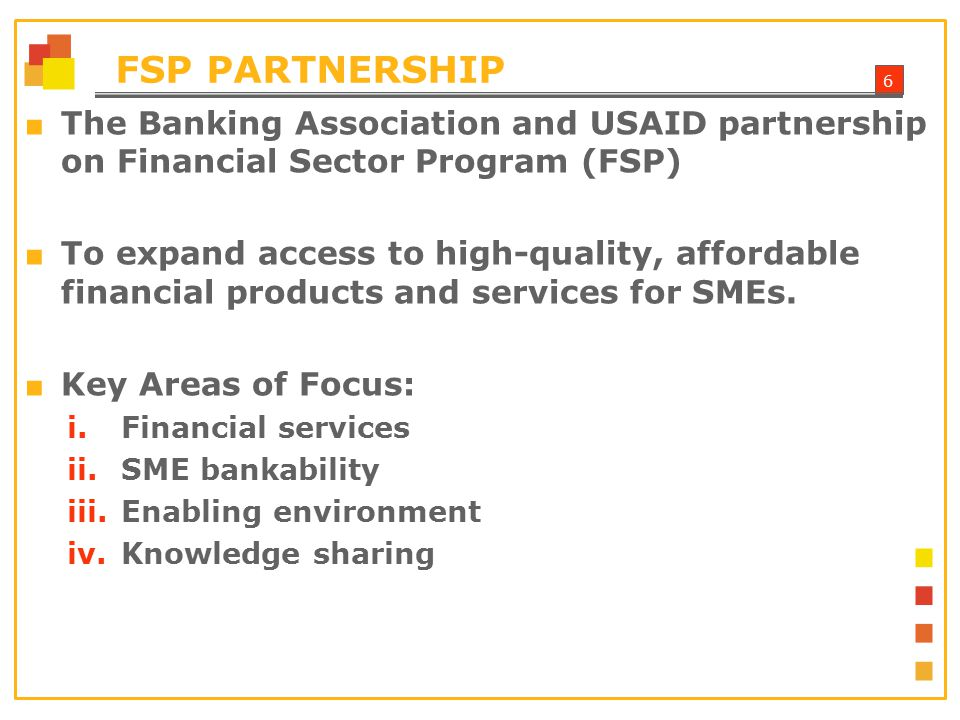 7 FSP EXPECTED OUTCOMES ■ Improve internal systems to approve SME financing ■ Develop new products for SME market ■ Promote use of loan guarantees including USAID's Development Credit Authority (DCA) ■ Facilitate an enabling regulatory and legislative environment for SMEs to thrive ■ Improve knowledge management systems – SME portal