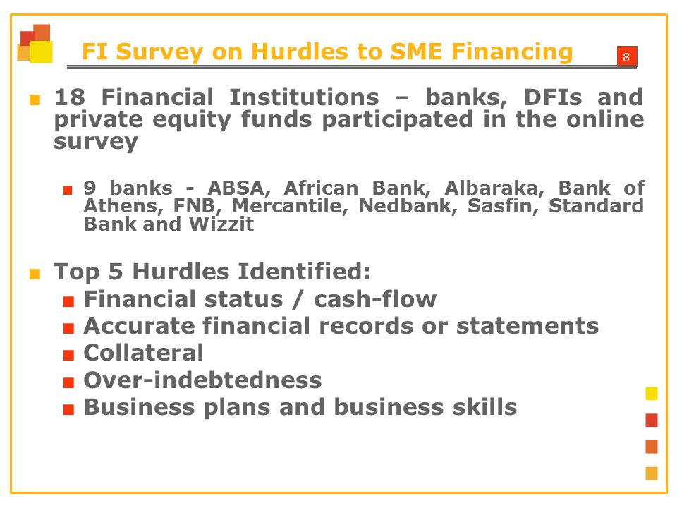 8 FI Survey on Hurdles to SME Financing ■ 18 Financial Institutions – banks, DFIs and private equity funds participated in the online survey ■ 9 banks - ABSA, African Bank, Albaraka, Bank of Athens, FNB, Mercantile, Nedbank, Sasfin, Standard Bank and Wizzit ■ Top 5 Hurdles Identified: ■ Financial status / cash-flow ■ Accurate financial records or statements ■ Collateral ■ Over-indebtedness ■ Business plans and business skills