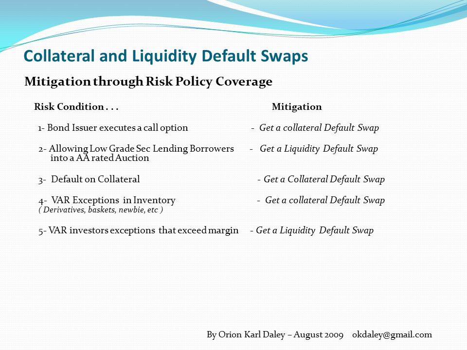 Collateral and Liquidity Default Swaps Conventional Collateral, Equity and Cash Risk Mitigation Generalized RisksMitigation Interest RatesShort Term Investments Exchange Rate Term Calls Credit RisksHigher Rates Liquidity RisksHigher Rates Volatility Short Term Investments By Orion Karl Daley – August 2009 okdaley@gmail.com