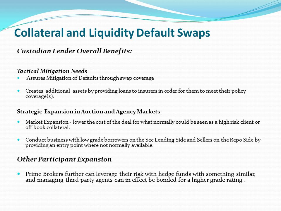 Collateral and Liquidity Default Swaps Covering Defaults using default swap contracts Insurer Pays Policy Claim to Custodian Lender based on the value of the Swap Contract Custodian Lender provides long term loan to insurer for the amount of the policy payment at a discount interest rate that is less than the policy cost.