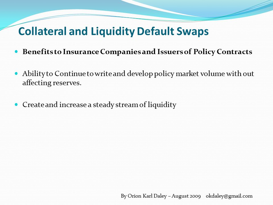 Collateral and Liquidity Default Swaps Custodian Lender Overall Benefits: Tactical Mitigation Needs Assures Mitigation of Defaults through swap coverage Creates additional assets by providing loans to insurers in order for them to meet their policy coverage(s).