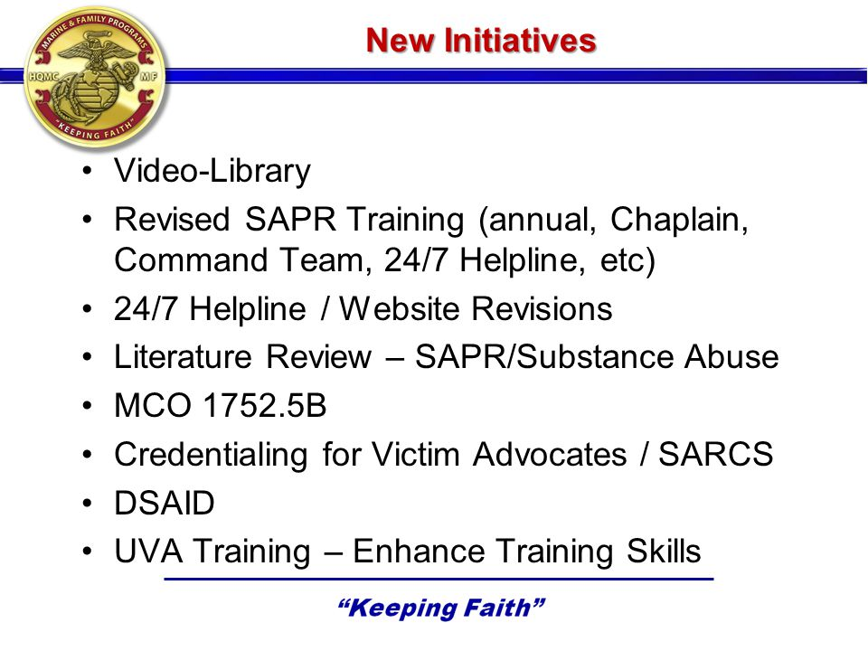 New Initiatives Video-Library Revised SAPR Training (annual, Chaplain, Command Team, 24/7 Helpline, etc) 24/7 Helpline / Website Revisions Literature Review – SAPR/Substance Abuse MCO 1752.5B Credentialing for Victim Advocates / SARCS DSAID UVA Training – Enhance Training Skills