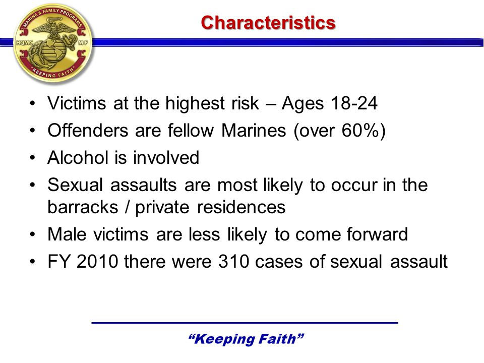 Characteristics Victims at the highest risk – Ages 18-24 Offenders are fellow Marines (over 60%) Alcohol is involved Sexual assaults are most likely to occur in the barracks / private residences Male victims are less likely to come forward FY 2010 there were 310 cases of sexual assault