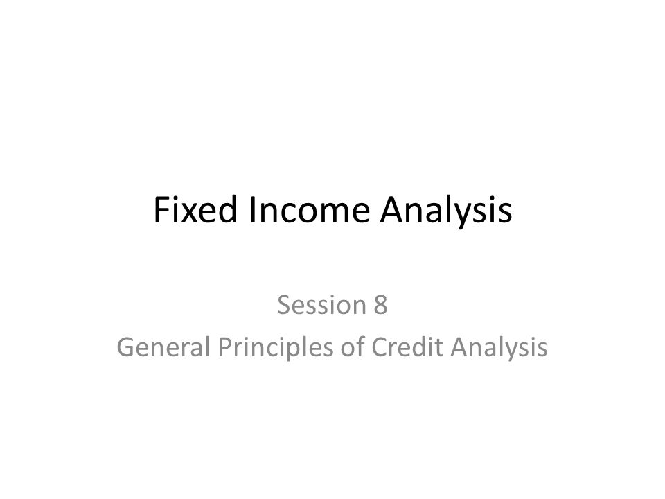 Fixed Income Analysis Session 8 General Principles of Credit Analysis