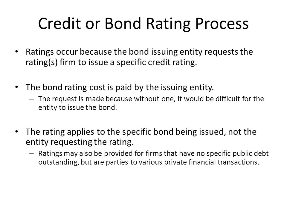 Credit or Bond Rating Process Ratings occur because the bond issuing entity requests the rating(s) firm to issue a specific credit rating. The bond ra