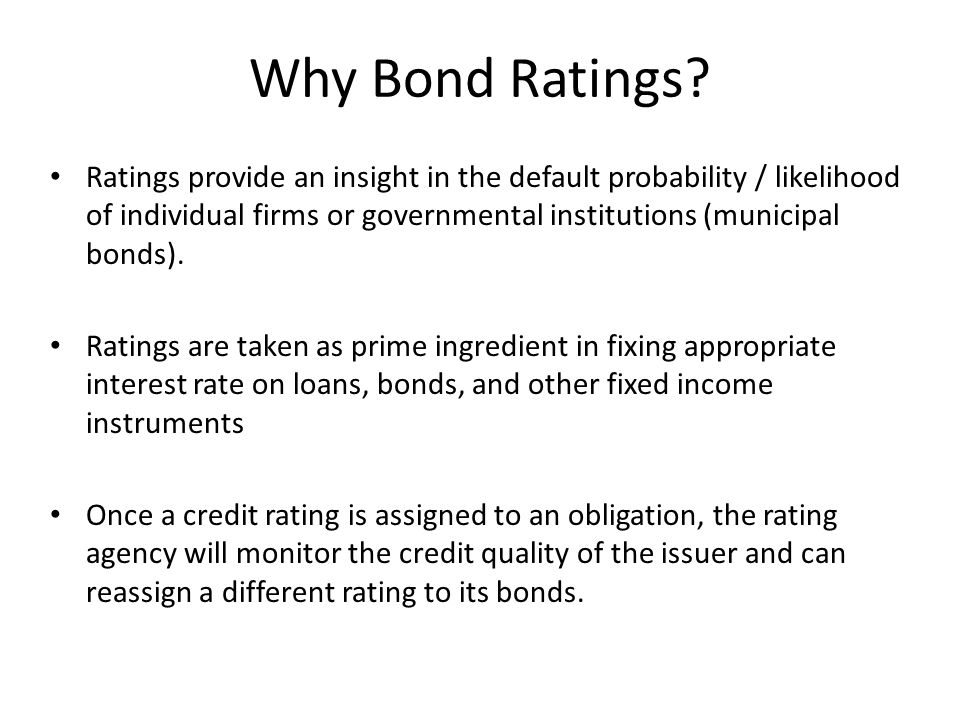 Why Bond Ratings? Ratings provide an insight in the default probability / likelihood of individual firms or governmental institutions (municipal bonds