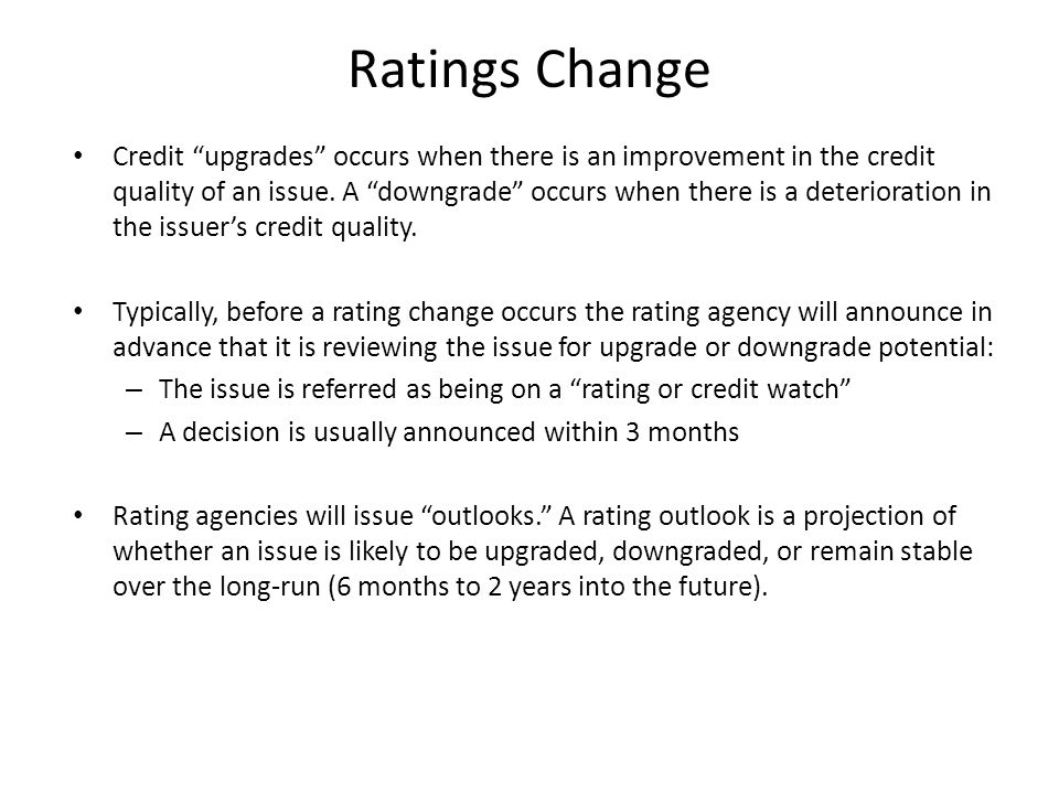 """Ratings Change Credit """"upgrades"""" occurs when there is an improvement in the credit quality of an issue. A """"downgrade"""" occurs when there is a deteriora"""