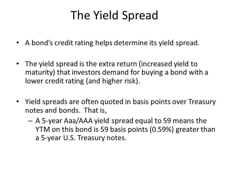 The Yield Spread A bond's credit rating helps determine its yield spread. The yield spread is the extra return (increased yield to maturity) that inve