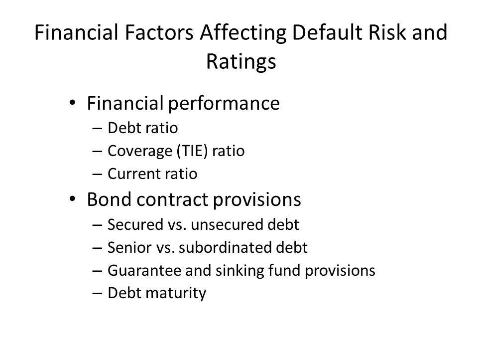 Financial Factors Affecting Default Risk and Ratings Financial performance – Debt ratio – Coverage (TIE) ratio – Current ratio Bond contract provision