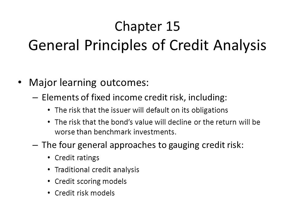 Chapter 15 General Principles of Credit Analysis Major learning outcomes: – Elements of fixed income credit risk, including: The risk that the issuer