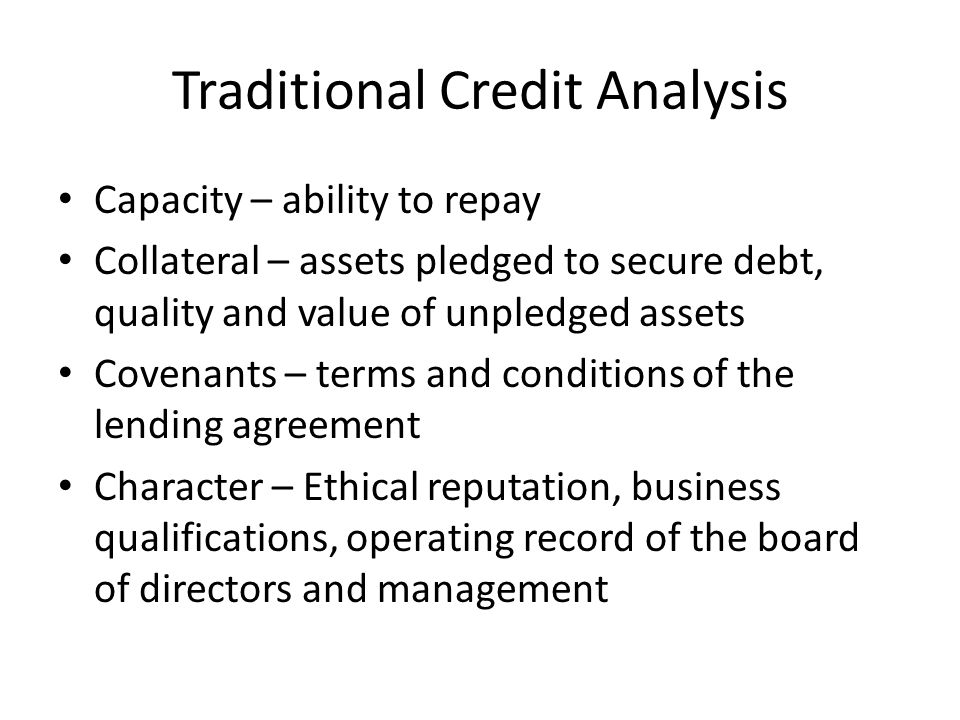 Traditional Credit Analysis Capacity – ability to repay Collateral – assets pledged to secure debt, quality and value of unpledged assets Covenants –