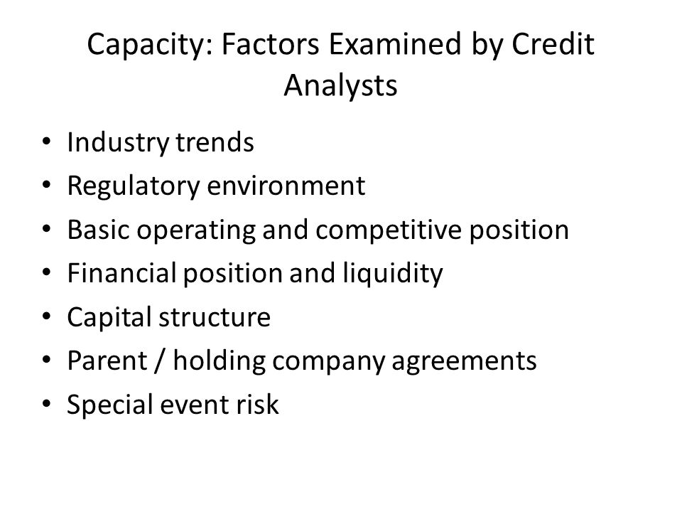 Capacity: Factors Examined by Credit Analysts Industry trends Regulatory environment Basic operating and competitive position Financial position and l