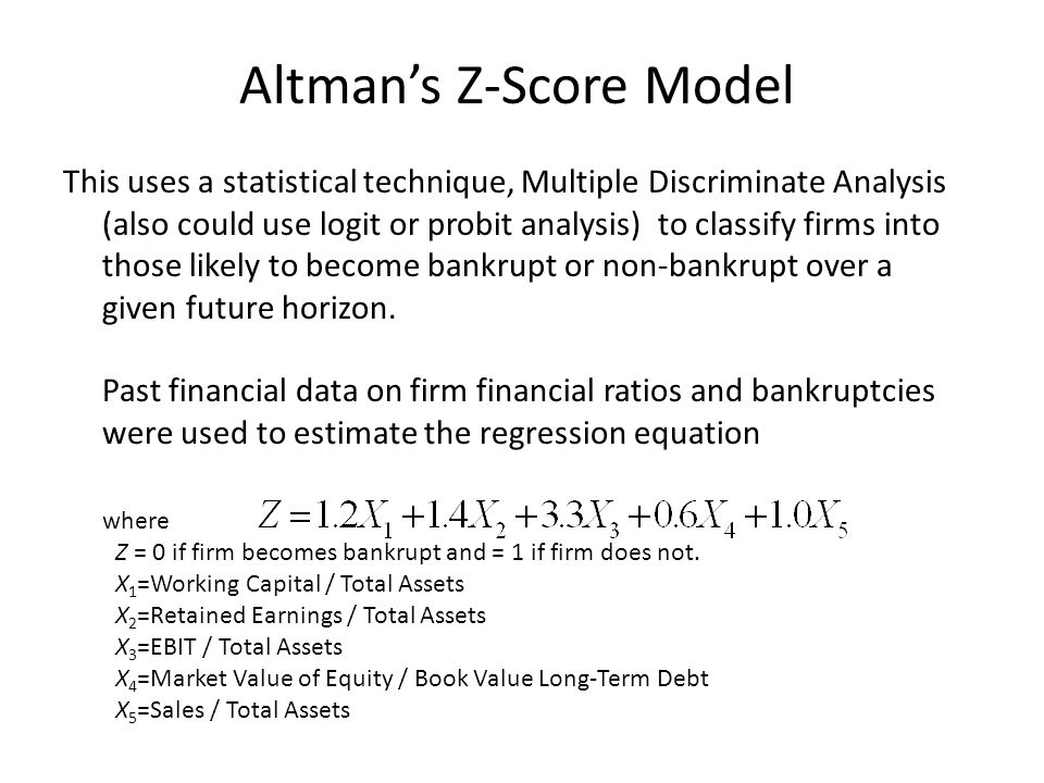Altman's Z-Score Model This uses a statistical technique, Multiple Discriminate Analysis (also could use logit or probit analysis) to classify firms i