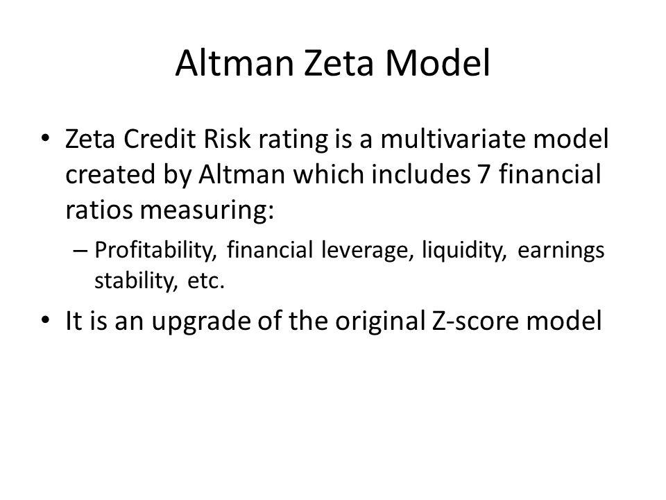 Altman Zeta Model Zeta Credit Risk rating is a multivariate model created by Altman which includes 7 financial ratios measuring: – Profitability, fina