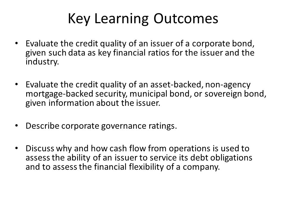 Key Learning Outcomes Evaluate the credit quality of an issuer of a corporate bond, given such data as key financial ratios for the issuer and the ind