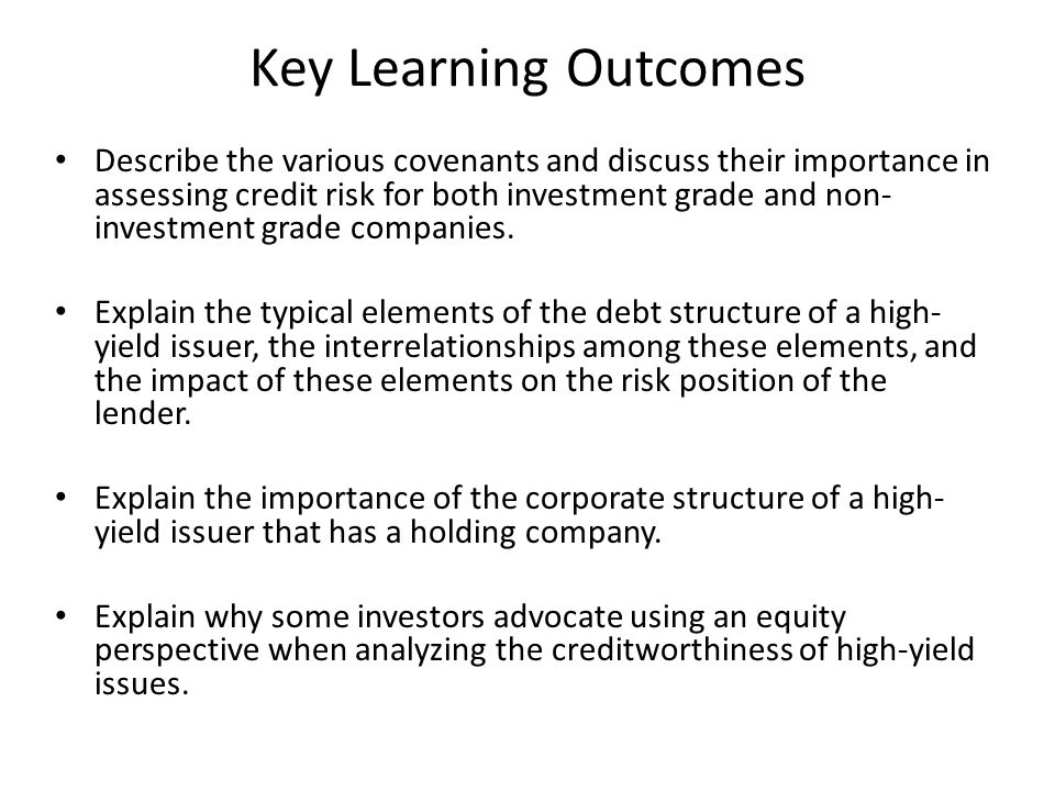 Key Learning Outcomes Describe the various covenants and discuss their importance in assessing credit risk for both investment grade and non- investme