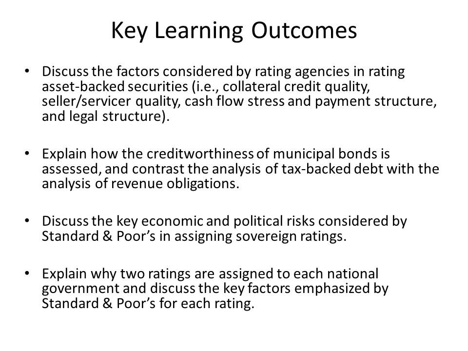 Key Learning Outcomes Contrast the credit analysis required for corporate bonds with that required for: (1) asset-backed securities, (2) municipal securities, and (3) sovereign debt.