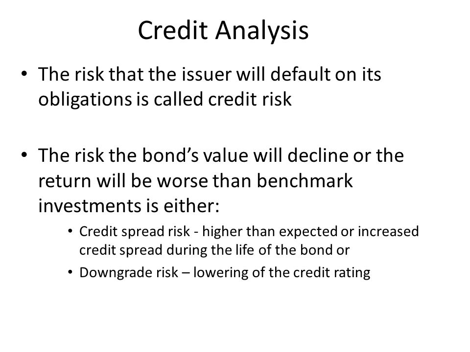 Credit Analysis The risk that the issuer will default on its obligations is called credit risk The risk the bond's value will decline or the return wi