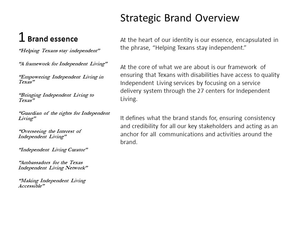 1 Brand essence Strategic Brand Overview At the heart of our identity is our essence, encapsulated in the phrase, Helping Texans stay independent. At the core of what we are about is our framework of ensuring that Texans with disabilities have access to quality Independent Living services by focusing on a service delivery system through the 27 centers for Independent Living.