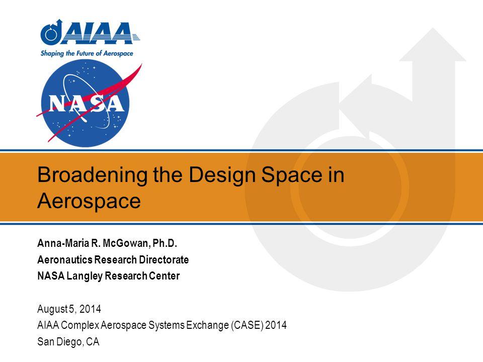 Broadening the Design Space in Aerospace Anna-Maria R. McGowan, Ph.D. Aeronautics Research Directorate NASA Langley Research Center August 5, 2014 AIA