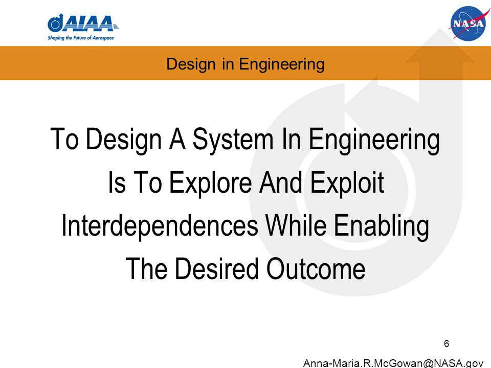 Design in Engineering To Design A System In Engineering Is To Explore And Exploit Interdependences While Enabling The Desired Outcome 7 Anna-Maria.R.McGowan@NASA.gov Aerodynamic Structures Propulsion … …