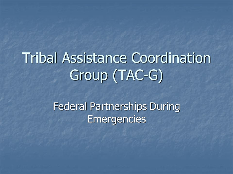 Tribal Assistance Coordination Group (TAC-G) Federal Partnerships During Emergencies