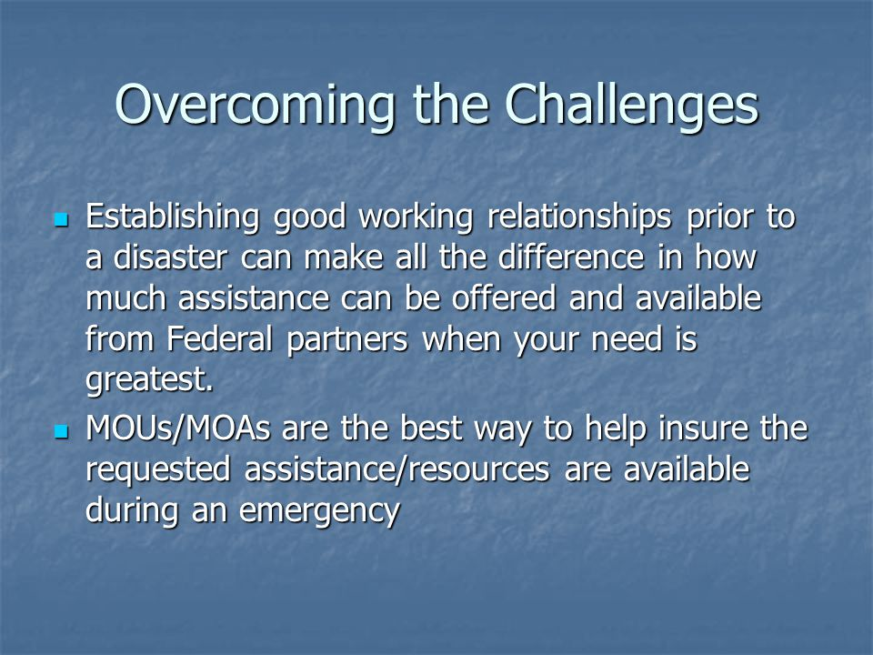 Overcoming the Challenges Establishing good working relationships prior to a disaster can make all the difference in how much assistance can be offered and available from Federal partners when your need is greatest.