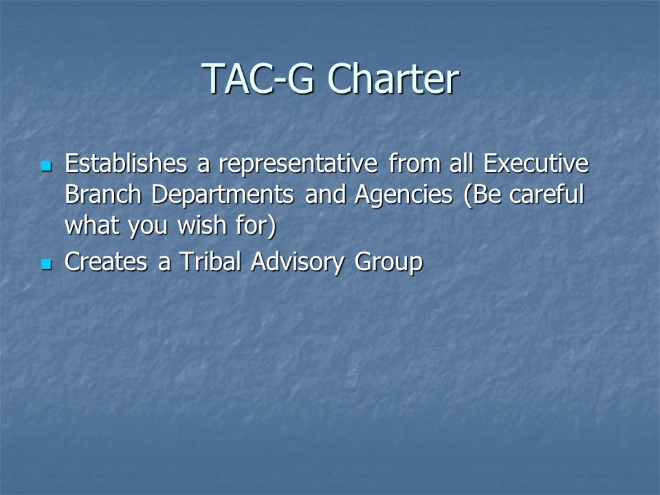 TAC-G Charter Establishes a representative from all Executive Branch Departments and Agencies (Be careful what you wish for) Establishes a representative from all Executive Branch Departments and Agencies (Be careful what you wish for) Creates a Tribal Advisory Group Creates a Tribal Advisory Group