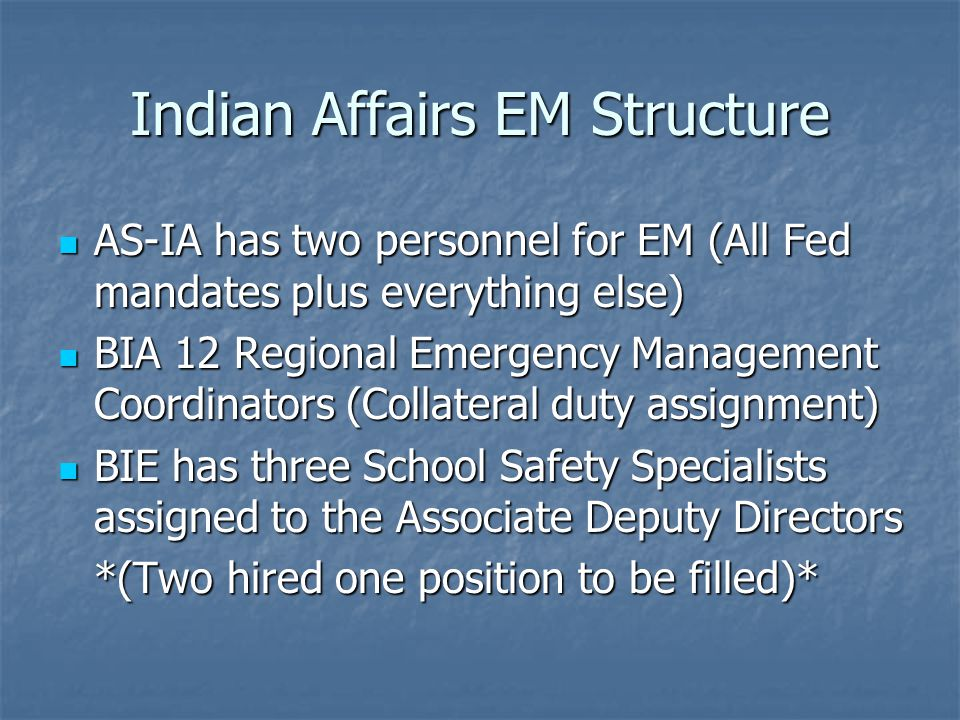 Indian Affairs EM Structure AS-IA has two personnel for EM (All Fed mandates plus everything else) AS-IA has two personnel for EM (All Fed mandates plus everything else) BIA 12 Regional Emergency Management Coordinators (Collateral duty assignment) BIA 12 Regional Emergency Management Coordinators (Collateral duty assignment) BIE has three School Safety Specialists assigned to the Associate Deputy Directors BIE has three School Safety Specialists assigned to the Associate Deputy Directors *(Two hired one position to be filled)*