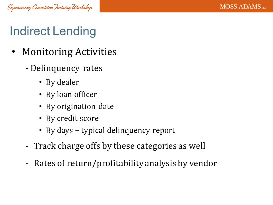Indirect Lending Monitoring Activities - Delinquency rates By dealer By loan officer By origination date By credit score By days – typical delinquency report -Track charge offs by these categories as well -Rates of return/profitability analysis by vendor