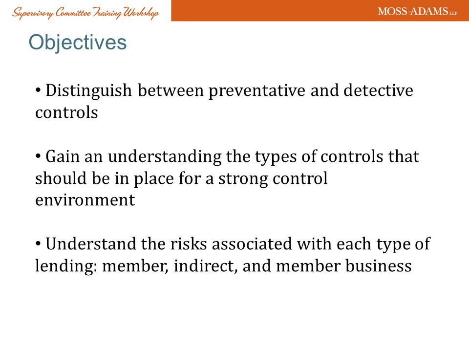 Objectives Distinguish between preventative and detective controls Gain an understanding the types of controls that should be in place for a strong control environment Understand the risks associated with each type of lending: member, indirect, and member business