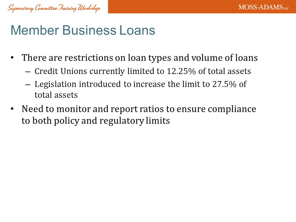Member Business Loans There are restrictions on loan types and volume of loans – Credit Unions currently limited to 12.25% of total assets – Legislation introduced to increase the limit to 27.5% of total assets Need to monitor and report ratios to ensure compliance to both policy and regulatory limits