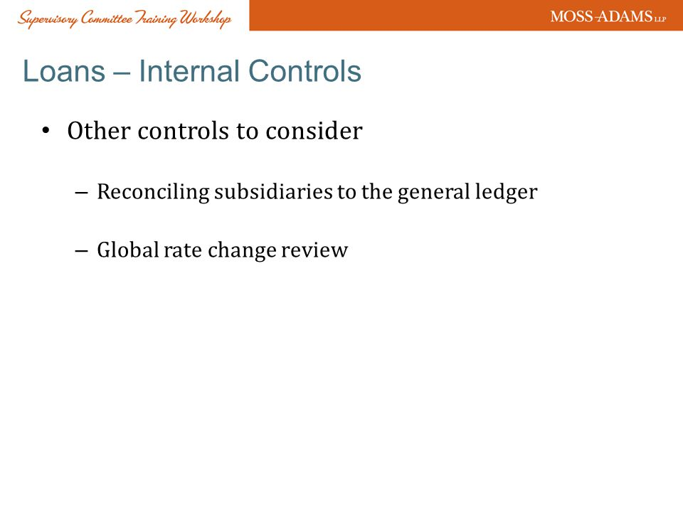 Loans – Internal Controls Other controls to consider – Reconciling subsidiaries to the general ledger – Global rate change review