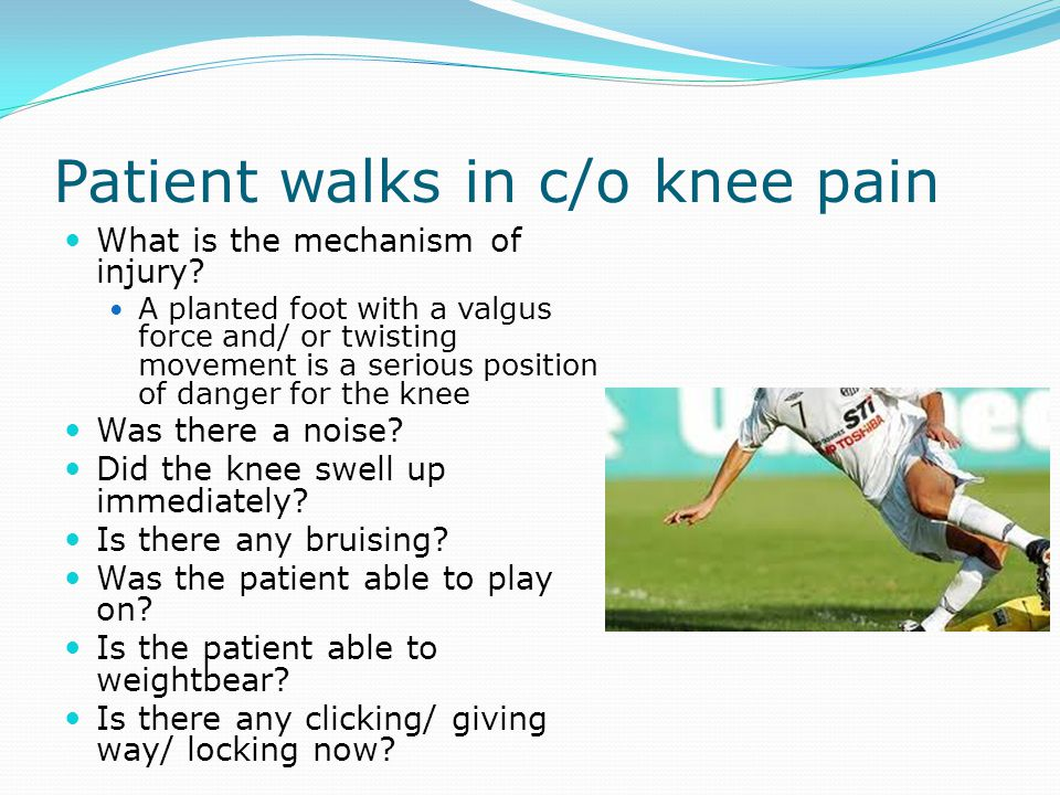 Patient walks in c/o knee pain What is the mechanism of injury? A planted foot with a valgus force and/ or twisting movement is a serious position of