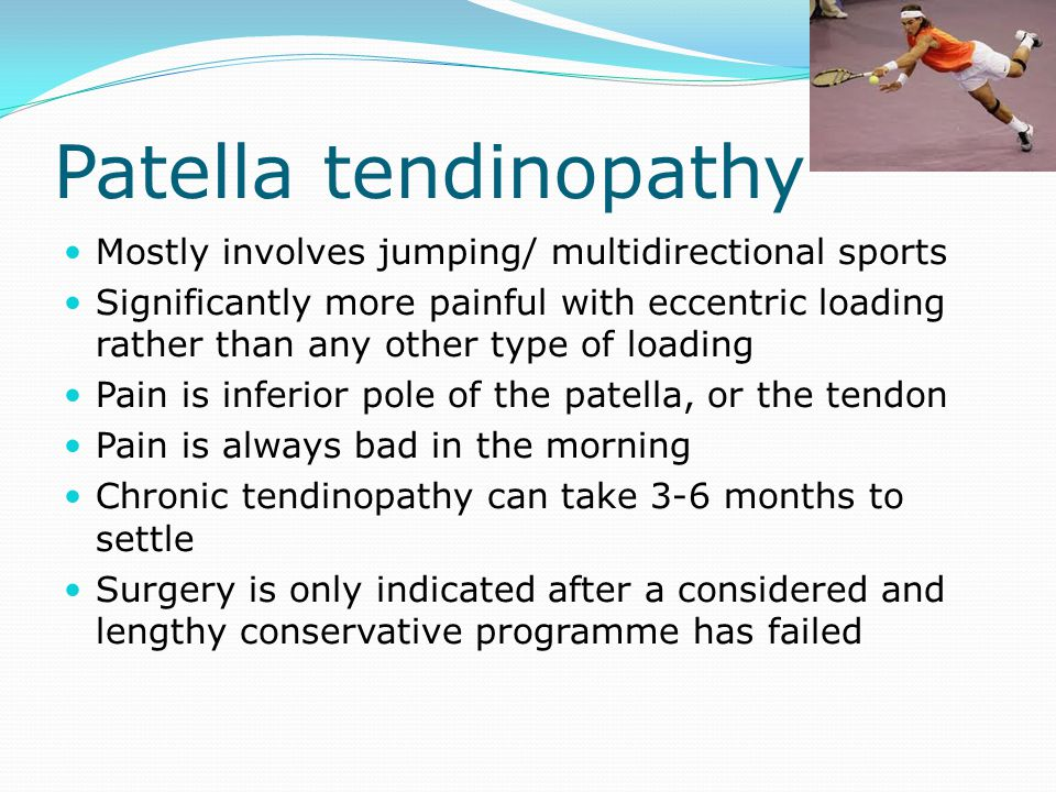 Patella tendinopathy Mostly involves jumping/ multidirectional sports Significantly more painful with eccentric loading rather than any other type of