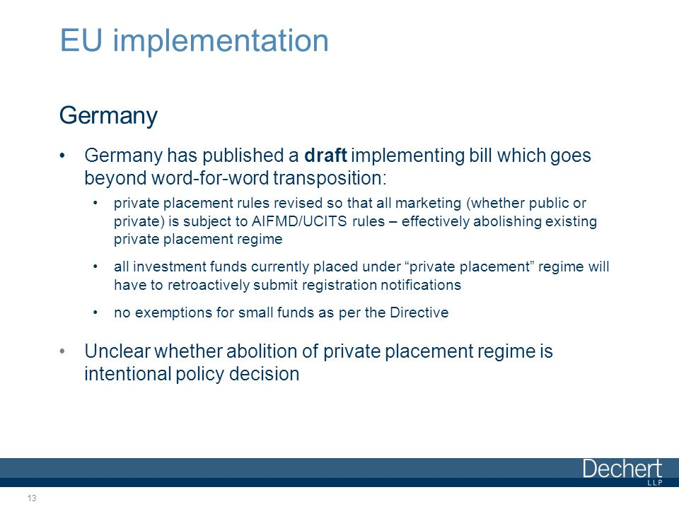 EU implementation Germany Germany has published a draft implementing bill which goes beyond word-for-word transposition: private placement rules revised so that all marketing (whether public or private) is subject to AIFMD/UCITS rules – effectively abolishing existing private placement regime all investment funds currently placed under private placement regime will have to retroactively submit registration notifications no exemptions for small funds as per the Directive Unclear whether abolition of private placement regime is intentional policy decision 13
