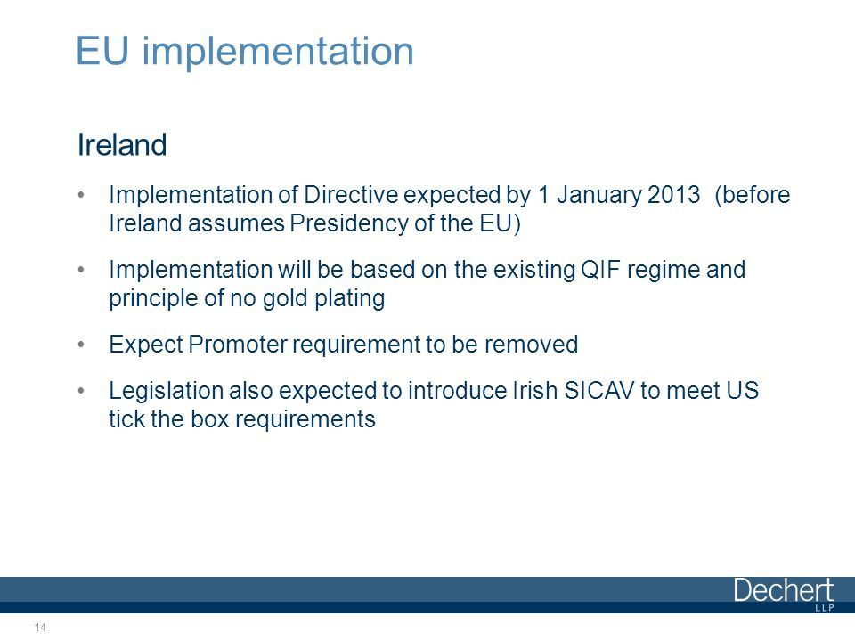 EU implementation Ireland Implementation of Directive expected by 1 January 2013 (before Ireland assumes Presidency of the EU) Implementation will be based on the existing QIF regime and principle of no gold plating Expect Promoter requirement to be removed Legislation also expected to introduce Irish SICAV to meet US tick the box requirements 14